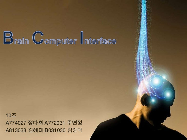 Brain Computer Interface<br />10조<br />A774027 정다희 A772031 주연정<br />A813033 김혜미 B031030 김강덕<br />