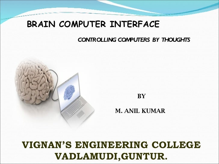 BRAIN COMPUTER INTERFACE CONTROLLING COMPUTERS BY THOUGHTS   BY M. ANIL KUMAR VIGNAN'S ENGINEERING COLLEGE VADLAMUDI,GUNTUR.