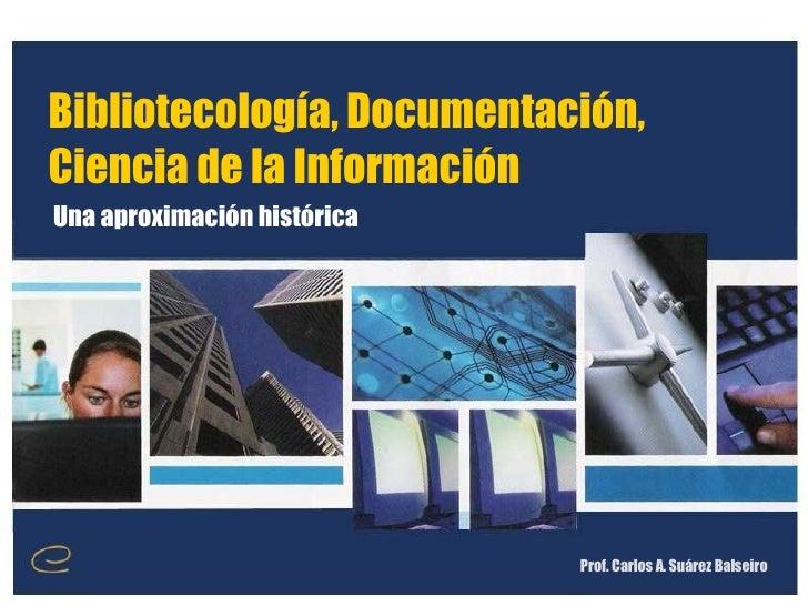 Bibliotecología, Documentación, Ciencia de la Información Prof. Carlos A. Suárez Balseiro Una aproximación histórica
