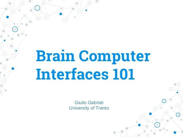 Brain Computer Interfaces 101 Giulio Gabrieli University of Trento