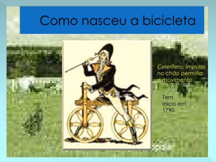 Como nasceu a bicicleta<br />Celerífero: impulso no chão permitia o movimento .<br />Tem inicio em 1790<br />