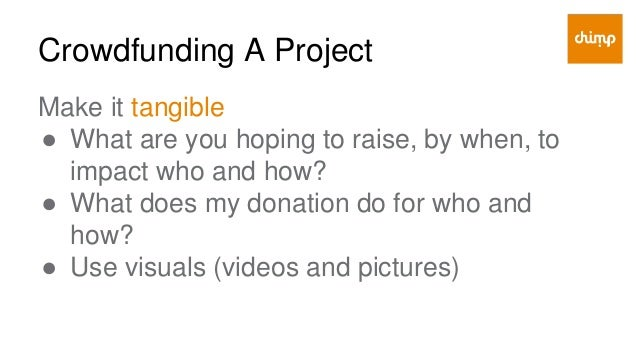 Crowdfunding A Project Make it goal oriented ● Start with insiders to build momentum ● As progress is made invite others ●...