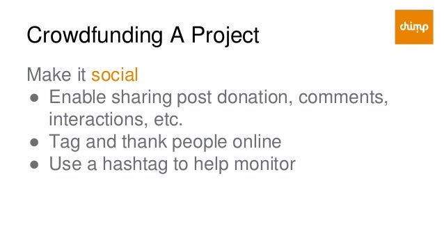 Crowdfunding A Project Make it incentivized ● Match donations ● Offer perks, rewards or experiences ● Recognize, thank in ...