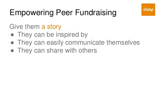 Empowering Peer Fundraising Give them focus ● In terms of time (30 days) ● In terms of goal ($500 - $100) ● In terms of ac...