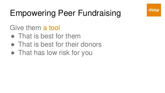 Empowering Peer Fundraising Give them incentive ● Through matching funds ● Through competition ● Through rewards, perks & ...