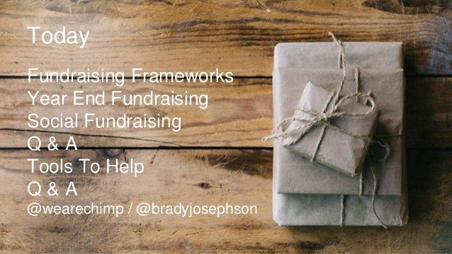 Today Fundraising Frameworks Year End Fundraising Social Fundraising Q & A Tools To Help Q & A @wearechimp / @bradyjosephs...