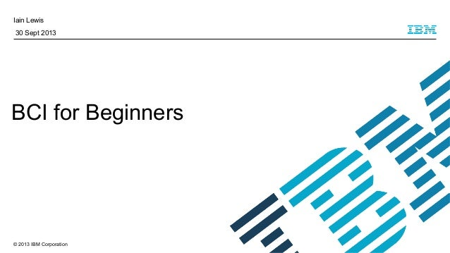 © 2013 IBM Corporation Iain Lewis 30 Sept 2013 BCI for Beginners
