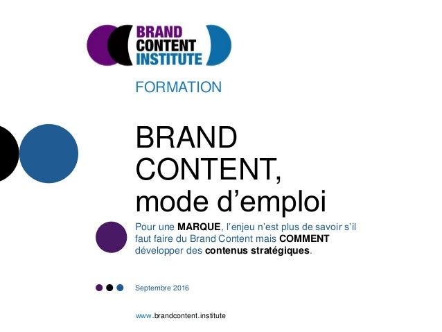 BRAND CONTENT, mode d'emploi FORMATION Pour une MARQUE, l'enjeu n'est plus de savoir s'il faut faire du Brand Content mais...