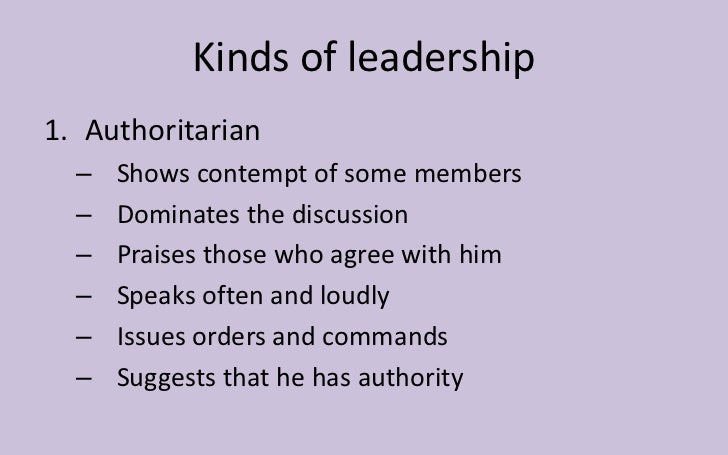 Kinds of leadership1. Authoritarian  –   Shows contempt of some members  –   Dominates the discussion  –   Praises those w...