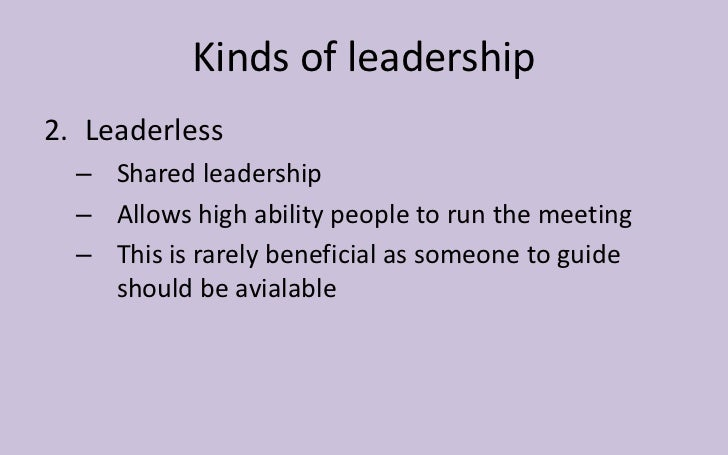 Kinds of leadership2. Leaderless  – Shared leadership  – Allows high ability people to run the meeting  – This is rarely b...