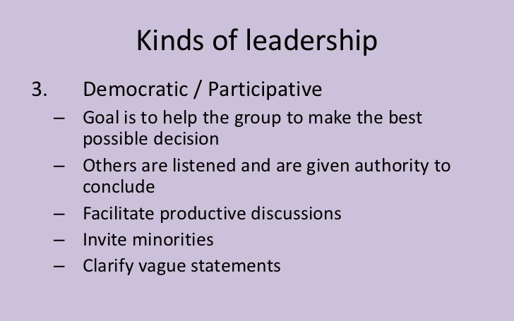 Kinds of leadership3.      Democratic / Participative     – Goal is to help the group to make the best       possible deci...