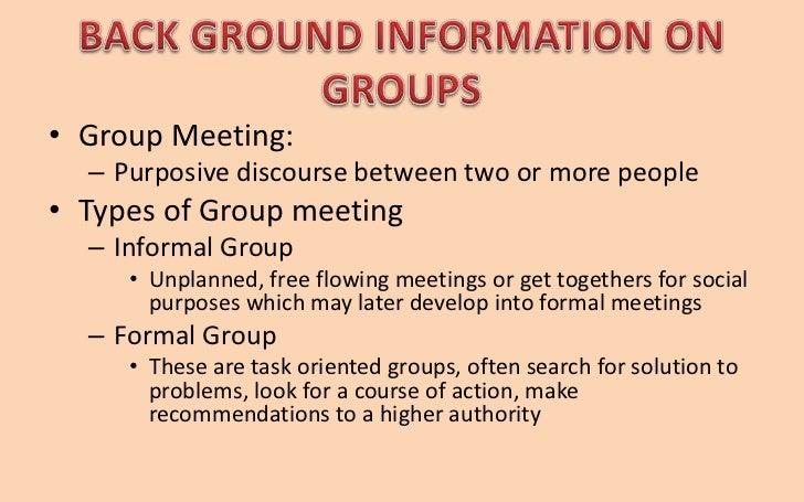 • Group Meeting:  – Purposive discourse between two or more people• Types of Group meeting  – Informal Group     • Unplann...