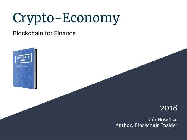 Crypto-Economy Blockchain for Finance Koh How Tze Author, Blockchain Insider 2018
