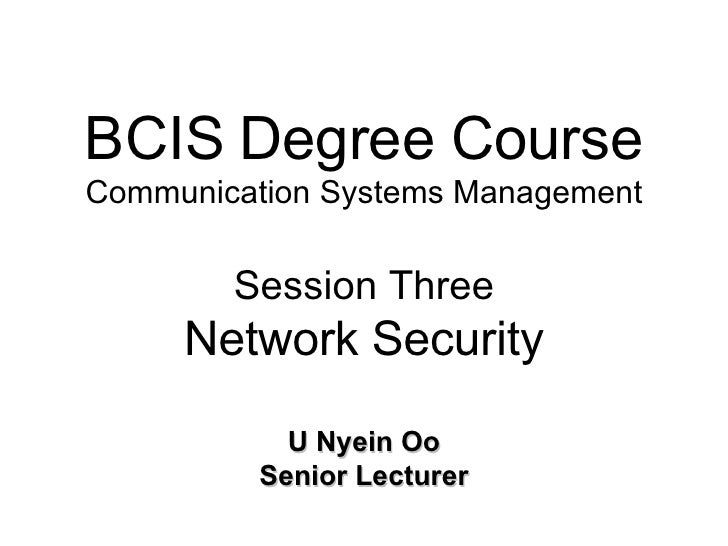 BCIS Degree Course Communication Systems Management Session Three Network Security U Nyein Oo Senior Lecturer