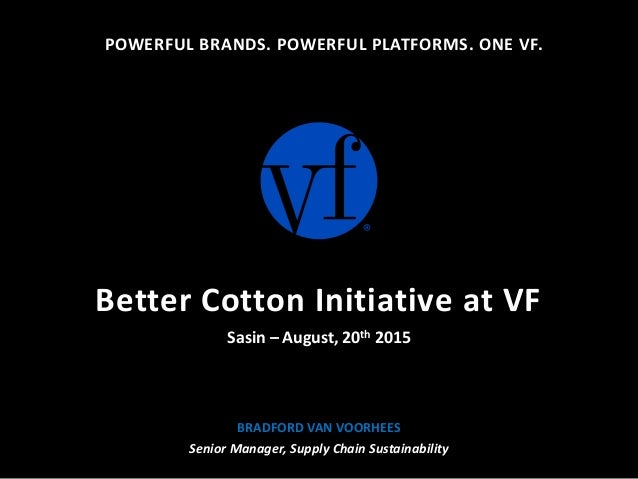POWERFUL BRANDS. POWERFUL PLATFORMS. ONE VF. BRADFORD VAN VOORHEES Senior Manager, Supply Chain Sustainability Better Cott...