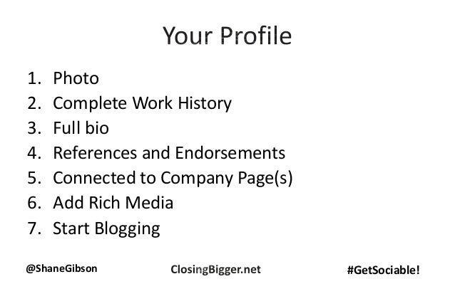 @ShaneGibson #GetSociable! 1. Photo 2. Complete Work History 3. Full bio 4. References and Endorsements 5. Connected to Co...