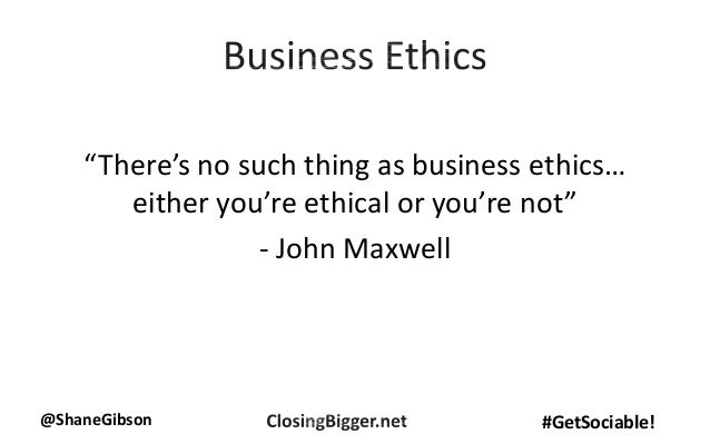 """@ShaneGibson #GetSociable! """"There's no such thing as business ethics… either you're ethical or you're not"""" - John Maxwell"""