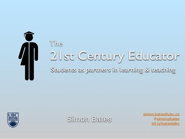 The 21st Century Educator Simon Bates simon.bates@ubc.ca @simonpbates bit.ly/batestalks Students as partners in learning &...