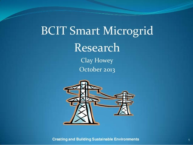 BCIT Smart Microgrid Research Clay Howey October 2013  Creating and Building Sustainable Environments  1