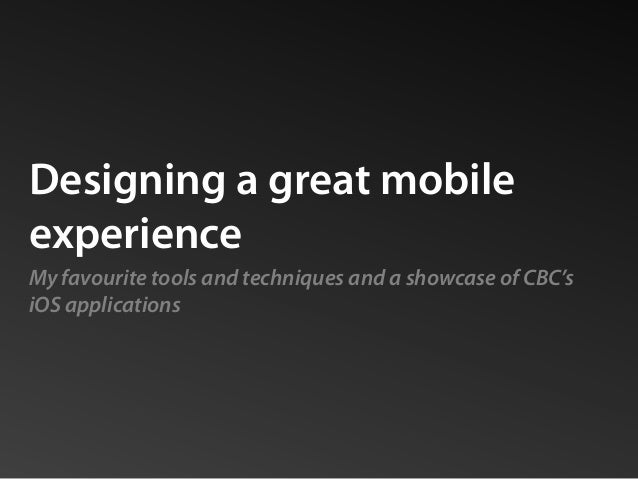 Designing a great mobile experience My favourite tools and techniques and a showcase of CBC's iOS applications