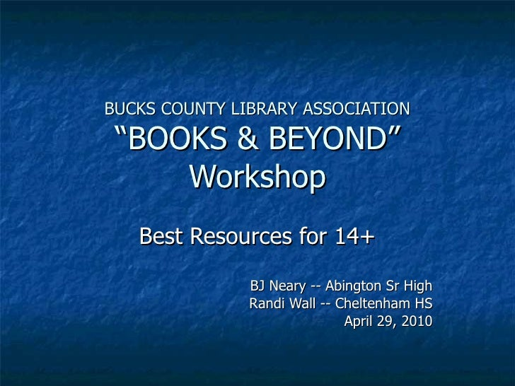 "BUCKS COUNTY LIBRARY ASSOCIATION ""BOOKS & BEYOND"" Workshop Best Resources for 14+ BJ Neary -- Abington Sr High Randi Wall ..."