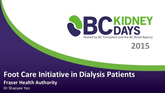 2015 Foot Care Initiative in Dialysis Patients Fraser Health Authority Dr Shaoyee Yao