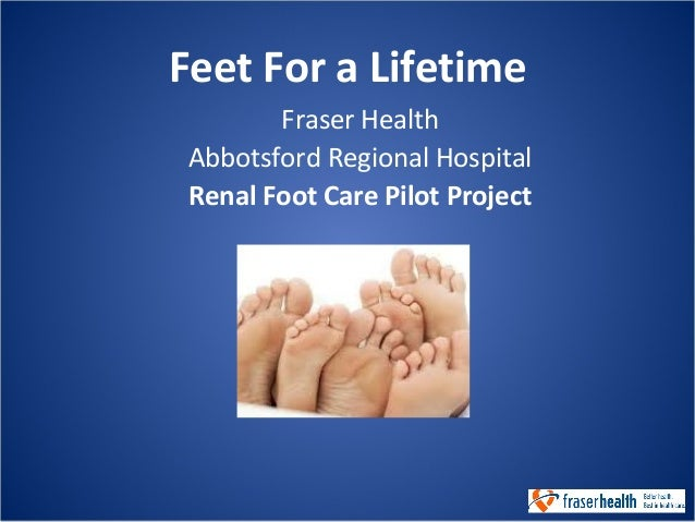 Feet For a Lifetime Fraser Health Abbotsford Regional Hospital Renal Foot Care Pilot Project