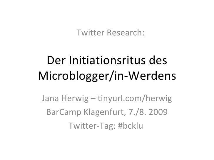 Der Initiationsritus des Microblogger/in-Werdens Jana Herwig – tinyurl.com/herwig BarCamp Klagenfurt, 7./8. 2009 Twitter-T...