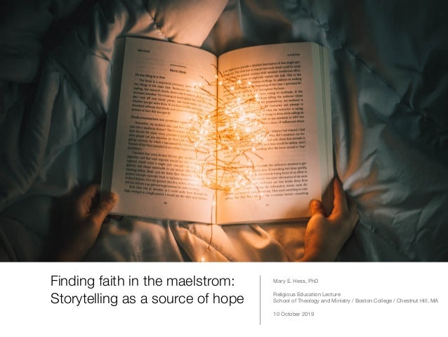 Finding faith in the maelstrom: Storytelling as a source of hope Mary E. Hess, PhD  Religious Education Lecture  School of...