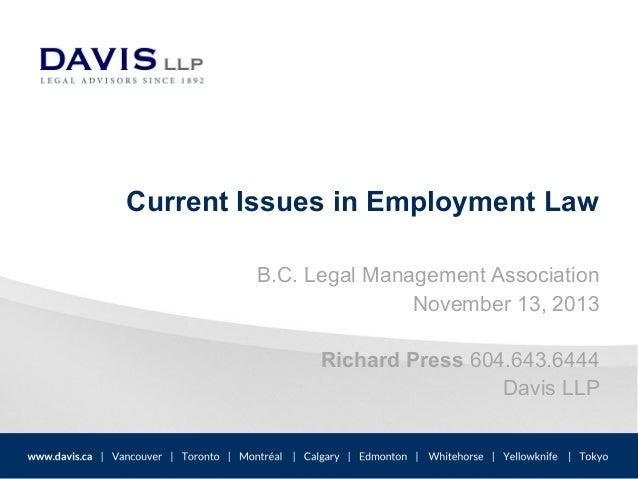 Current Issues in Employment Law B.C. Legal Management Association November 13, 2013 Richard Press 604.643.6444 Davis LLP