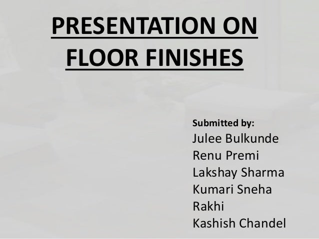 PRESENTATION ON FLOOR FINISHES Submitted by: Julee Bulkunde Renu Premi Lakshay Sharma Kumari Sneha Rakhi Kashish Chandel