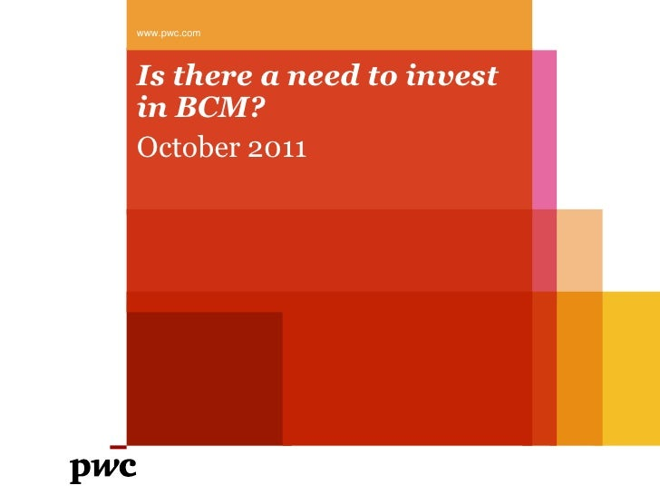 Is there a need to invest in BCM?<br />October 2011<br />www.pwc.com<br />