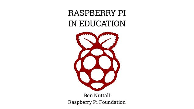 RASPBERRY PI  IN EDUCATION  Ben Nuttall  Raspberry Pi Foundation
