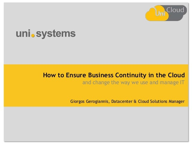How to Ensure Business Continuity in the Cloud and change the way we use and manage IT  Giorgos Gerogiannis, Datacenter & ...