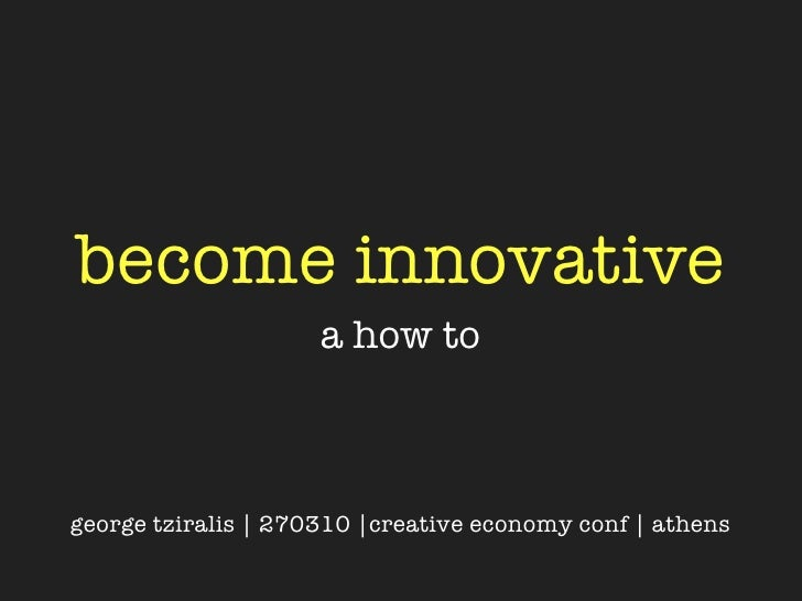 become innovative                      a how to    george tziralis | 270310 |creative economy conf | athens
