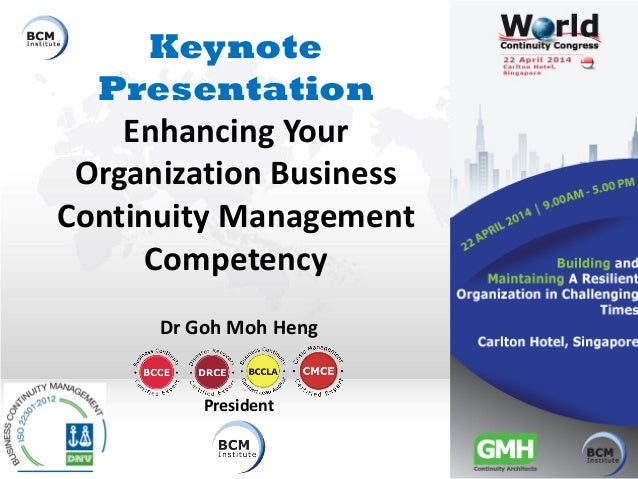 Keynote Presentation Enhancing Your Organization Business Continuity Management Competency Dr Goh Moh Heng President