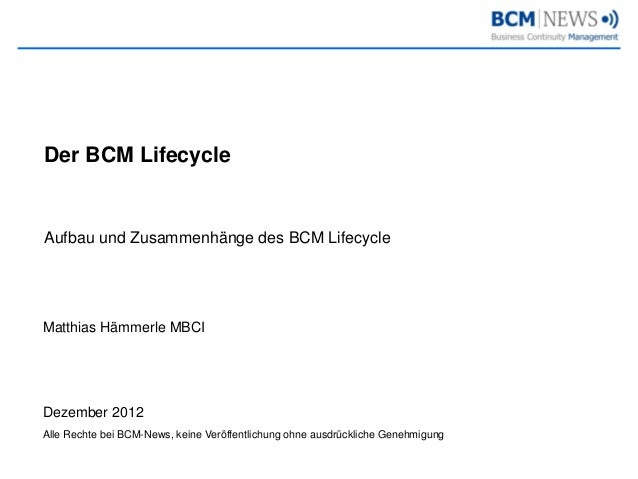 Der BCM LifecycleAufbau und Zusammenhänge des BCM LifecycleMatthias Hämmerle MBCIDezember 2012Alle Rechte bei BCM-News, ke...