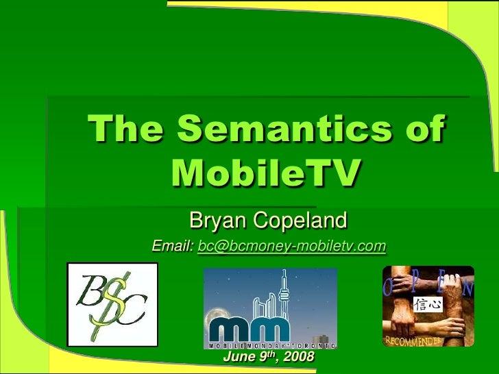 The Semantics of    MobileTV       Bryan Copeland   Email: bc@bcmoney-mobiletv.com                June 9th, 2008