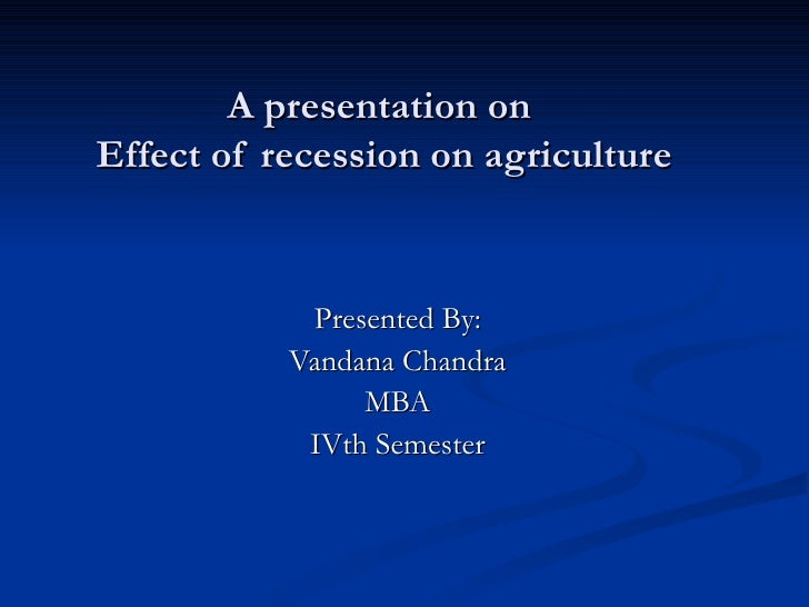 A presentation on Effect of recession on agriculture               Presented By:            Vandana Chandra               ...