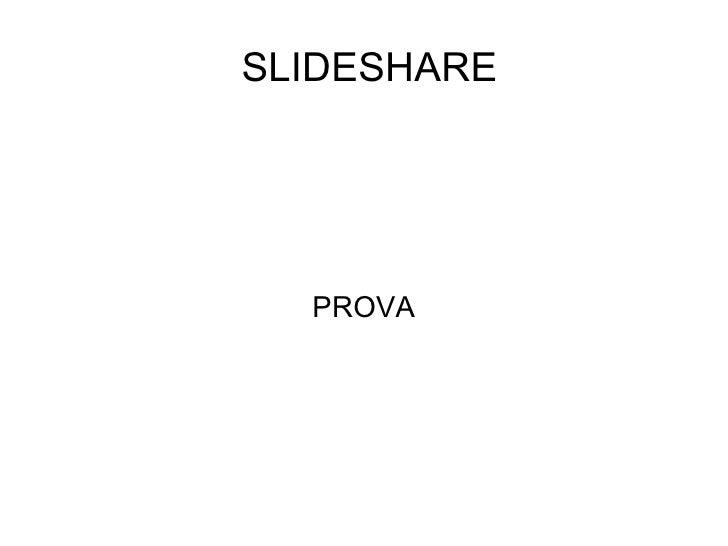 SLIDESHARE <ul><ul><li>PROVA </li></ul></ul>