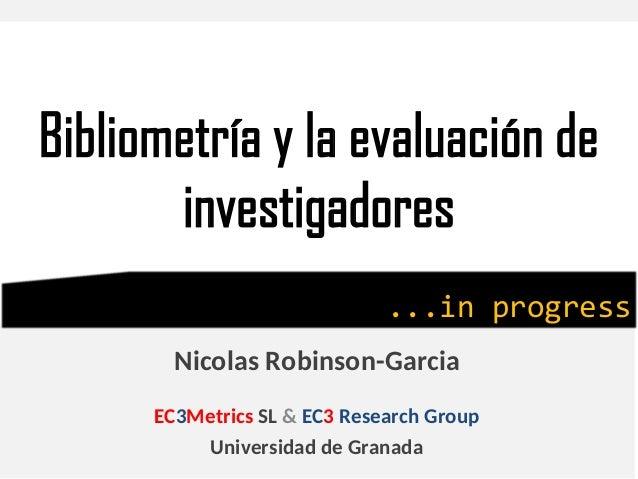 Bibliometría y la evaluación de investigadores Nicolas Robinson-Garcia EC3Metrics SL & EC3 Research Group Universidad de G...