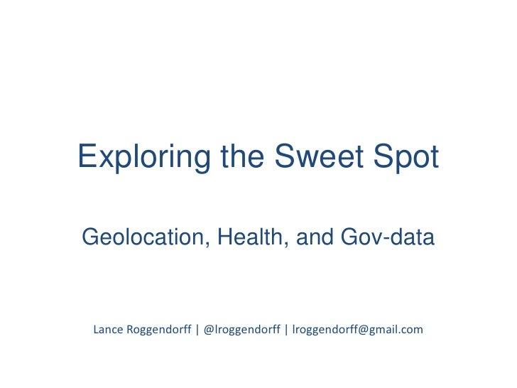 Exploring the Sweet Spot<br />Geolocation, Health, and Gov-data<br />Lance Roggendorff   @lroggendorff   lroggendorff@gmai...