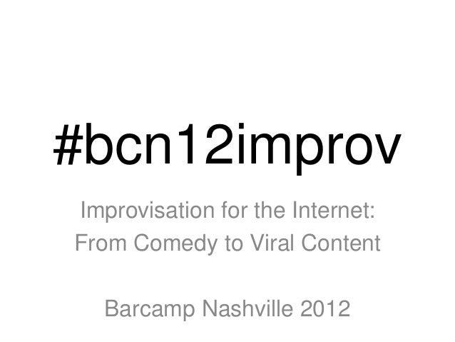 #bcn12improvImprovisation for the Internet:From Comedy to Viral Content   Barcamp Nashville 2012