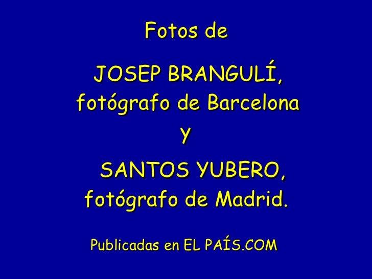 Fotos de   JOSEP BRANGULÍ,   fotógrafo de Barcelona   y   SANTOS YUBERO, fotógrafo de Madrid. Publicadas en EL PAÍS.COM