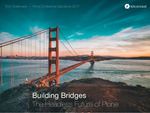 Building Bridges  The Headless Future of Plone Timo Stollenwerk — Plone Conference Barcelona 2017