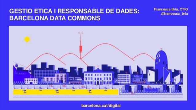 barcelona.cat/digital GESTIO ETICA I RESPONSABLE DE DADES: BARCELONA DATA COMMONS Francesca Bria, CTIO @francesca_bria