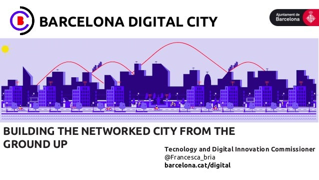 BARCELONA DIGITAL CITY BUILDING THE NETWORKED CITY FROM THE GROUND UP Tecnology and Digital Innovation Commissioner @Franc...