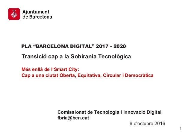 """PLA """"BARCELONA DIGITAL"""" 2017 - 2020 Transició cap a la Sobirania Tecnològica Més enllà de l'Smart City: Cap a una ciutat O..."""