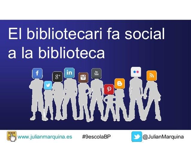 El bibliotecari fa social a la biblioteca  www.julianmarquina.es  #9escolaBP  @JulianMarquina