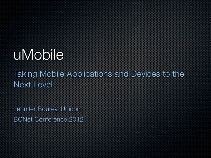 uMobileTaking Mobile Applications and Devices to theNext LevelJennifer Bourey, UniconBCNet Conference 2012